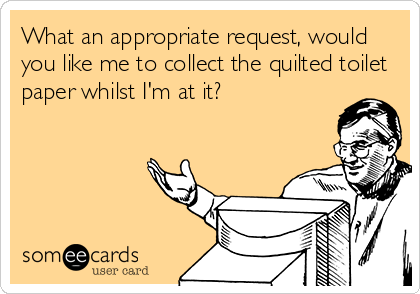 What an appropriate request, would you like me to collect the quilted toilet paper whilst I'm at it?