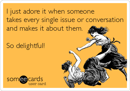 I just adore it when someone takes every single issue or conversation and makes it about them.   So delightful!