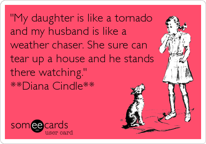 """""""My daughter is like a tornadoand my husband is like aweather chaser. She sure cantear up a house and he standsthere watching."""" **Diana Cindle**"""