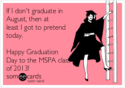 If I don't graduate in August, then at least I got to pretend today.  Happy Graduation Day to the MSPA class of 2013!
