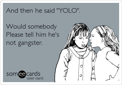 "And then he said ""YOLO"".  Would somebody Please tell him he's not gangster."