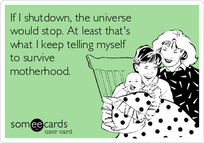 If I shutdown, the universe would stop. At least that's what I keep telling myself to survive motherhood.