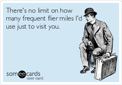 There's no limit on how many frequent flier miles I'd use just to visit you.
