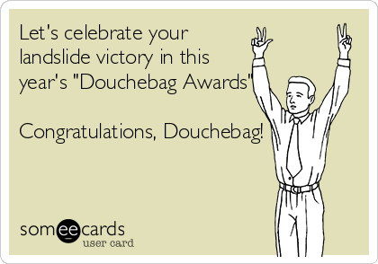"Let's celebrate your landslide victory in this year's ""Douchebag Awards""  Congratulations, Douchebag!"