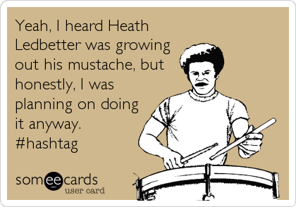 Yeah, I heard Heath Ledbetter was growing out his mustache, but honestly, I was planning on doing it anyway. #hashtag