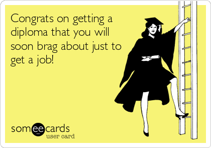 Congrats on getting a diploma that you will soon brag about just to get a job!