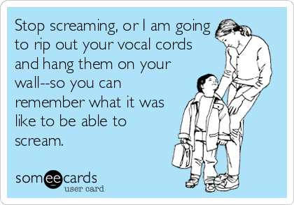 Stop screaming, or I am going to rip out your vocal cords and hang them on your wall--so you can remember what it was like to be able to scream.