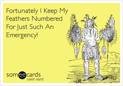 Fortunately I Keep My Feathers Numbered For Just Such An Emergency!