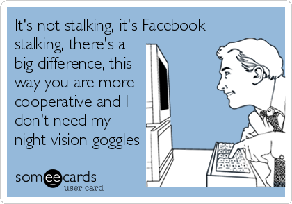 It's not stalking, it's Facebook stalking, there's a big difference, this way you are more cooperative and I don't need my night vision g