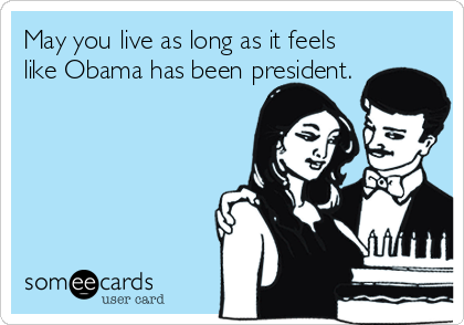 May you live as long as it feels like Obama has been president.