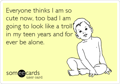 Everyone thinks I am so cute now, too bad I am going to look like a troll in my teen years and for ever be alone.