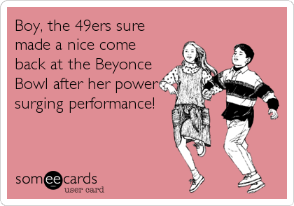 Boy, the 49ers sure made a nice come back at the Beyonce Bowl after her power surging performance!