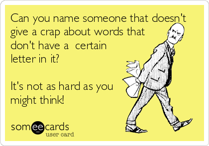 Can you name someone that doesn't give a crap about words that don't have a  certain letter in it?  It's not as hard as you might think!