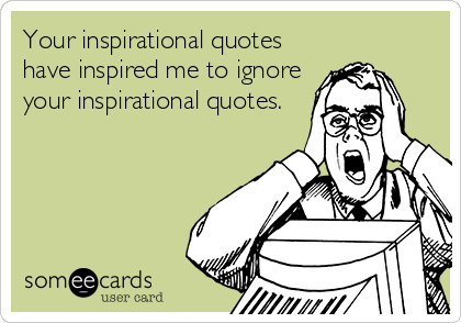 Your inspirational quotes have inspired me to ignore your inspirational quotes.