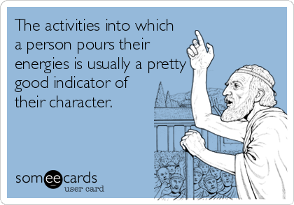 The activities into which a person pours their energies is usually a pretty good indicator of their character.