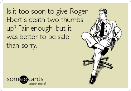 Is it too soon to give Roger Ebert's death two thumbs up? Fair enough, but it was better to be safe than sorry.