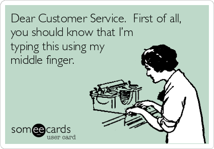 Dear Customer Service.  First of all, you should know that I'm typing this using my middle finger.