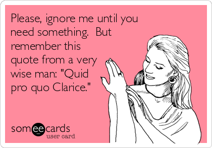 """Please, ignore me until you need something.  But remember this quote from a very wise man: """"Quid pro quo Clarice."""""""