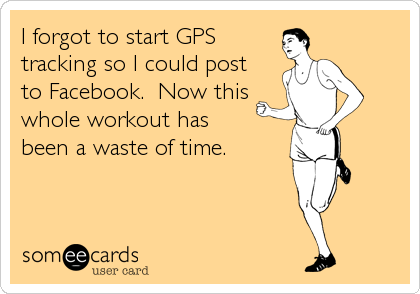 I forgot to start GPS tracking so I could post  to Facebook.  Now this whole workout has  been a waste of time.