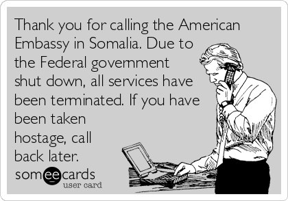 Thank you for calling the American Embassy in Somalia. Due to the Federal government shut down, all services have been terminated. If you have been taken hostage, call back later.