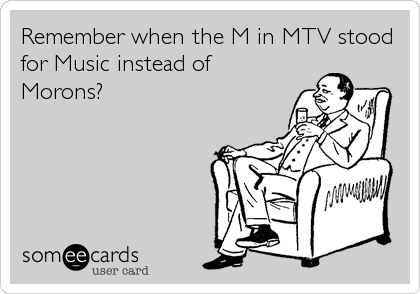 Remember when the M in MTV stood for Music instead of Morons?