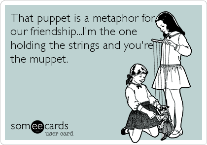 That puppet is a metaphor for our friendship...I'm the one holding the strings and you're the muppet.