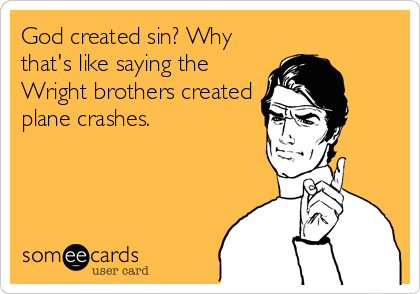 God created sin? Why that's like saying the Wright brothers created plane crashes.