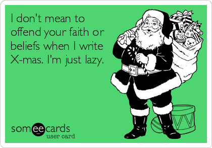 I don't mean to offend your faith or beliefs when I write X-mas. I'm just lazy.