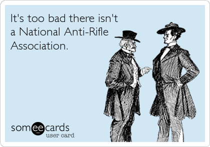 It's too bad there isn't a National Anti-Rifle Association.