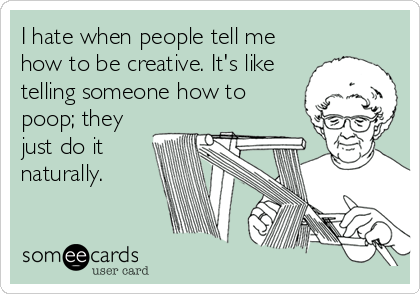 I hate when people tell me how to be creative. It's like telling someone how to poop; they just do it naturally.