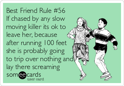 Best Friend Rule #56  If chased by any slow moving killer its ok to leave her, because after running 100 feet she is probably going to trip over nothing and lay there screaming