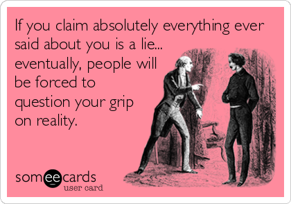 If you claim absolutely everything ever said about you is a lie... eventually, people will be forced to question your grip on reality.