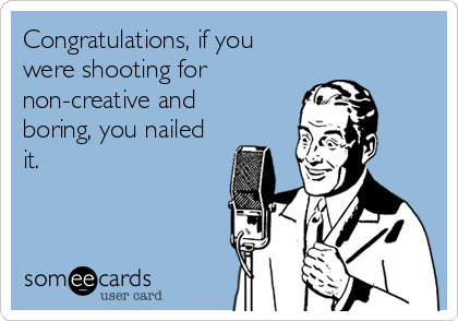 Congratulations, if you  were shooting for non-creative and  boring, you nailed it.