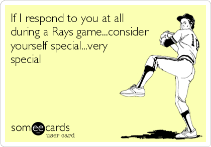 If I respond to you at all during a Rays game...consider yourself special...very special