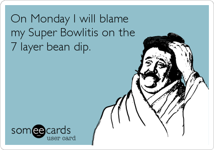 On Monday I will blame my Super Bowlitis on the 7 layer bean dip.