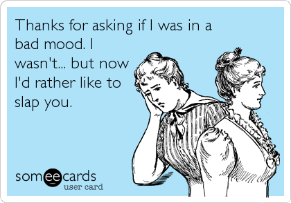 Thanks for asking if I was in a bad mood. I wasn't... but now I'd rather like to slap you.