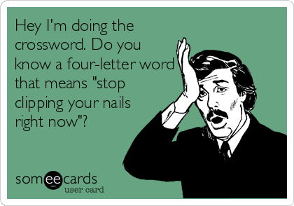 """Hey I'm doing the crossword. Do you know a four-letter word that means """"stop clipping your nails right now""""?"""