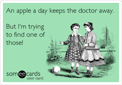 An apple a day keeps the doctor away.  But I'm trying to find one of those!