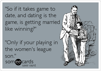"""""""So if it takes game to date, and dating is the game, is getting married like winning?""""  """"Only if your playing in the women's league son."""""""