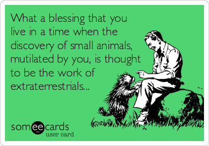 What a blessing that you live in a time when the discovery of small animals, mutilated by you, is thought to be the work of extraterrestrials...