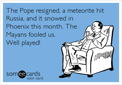 The Pope resigned, a meteorite hit Russia, and it snowed in Phoenix this month. The Mayans fooled us.  Well played!
