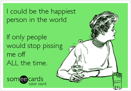 I could be the happiest person in the world   If only people would stop pissing me off  ALL the time.