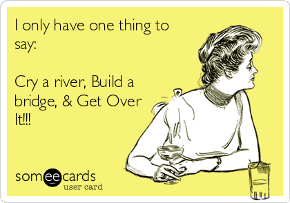 I only have one thing to say:  Cry a river, Build a bridge, & Get Over It!!!