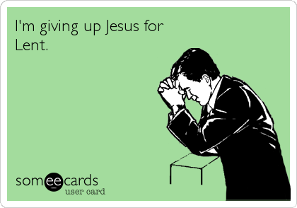 I'm giving up Jesus for Lent.