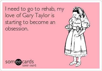 I need to go to rehab, my love of Gary Taylor is starting to become an obsession.