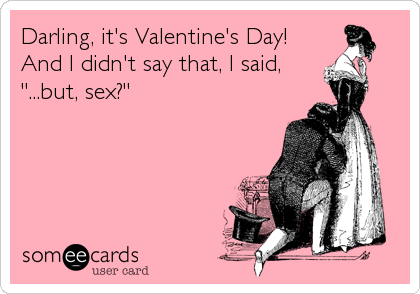 "Darling, it's Valentine's Day! And I didn't say that, I said, ""...but, sex?"""
