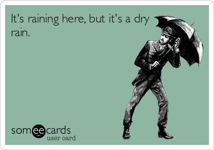 It's raining here, but it's a dry rain.