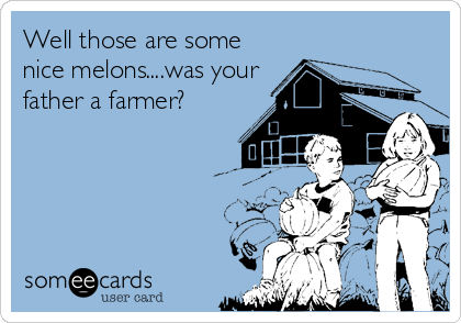 Well those are some nice melons....was your father a farmer?