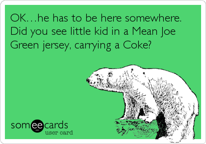 OK…he has to be here somewhere.  Did you see little kid in a Mean Joe Green jersey, carrying a Coke?