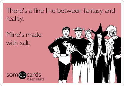 There's a fine line between fantasy and reality.   Mine's made with salt.